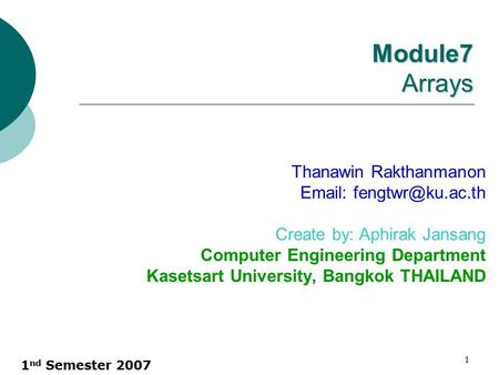 1 nd Semester 2007 1 Module7 Arrays Thanawin Rakthanmanon   Create by: Aphirak Jansang Computer Engineering Department Kasetsart.