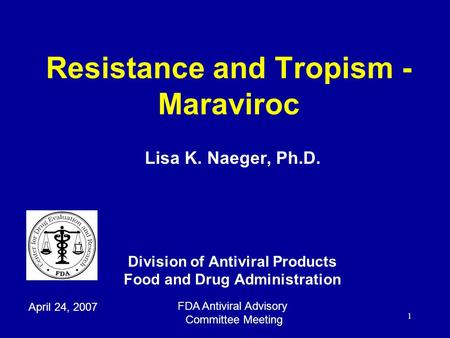 1 Resistance and Tropism - Maraviroc Lisa K. Naeger, Ph.D. Division of Antiviral Products Food and Drug Administration April 24, 2007 FDA Antiviral Advisory.