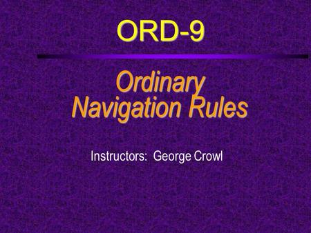 ORD-9 Ordinary Navigation Rules Instructors: George Crowl.