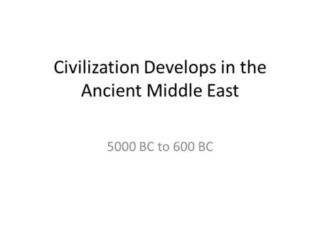 Civilization Develops in the Ancient Middle East 5000 BC to 600 BC.