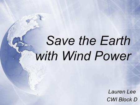 Save the Earth with Wind Power Lauren Lee CWI Block D Lauren Lee CWI Block D.