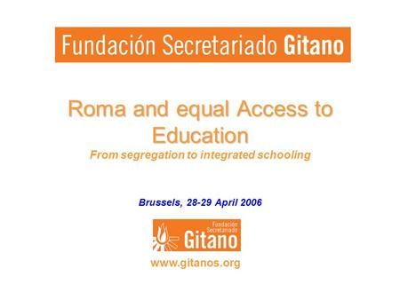 Roma and equal Access to Education Roma and equal Access to Education From segregation to integrated schooling Brussels, 28-29 April 2006 www.gitanos.org.