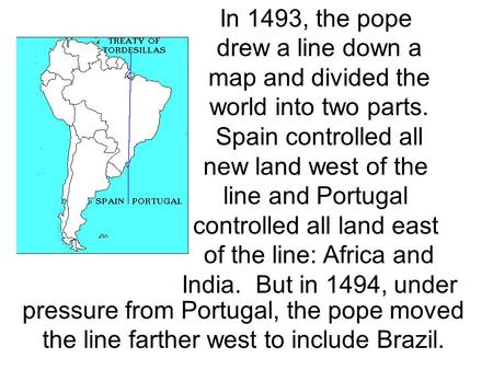 In 1493, the pope drew a line down a map and divided the world into two parts. Spain controlled all new land west of the line and Portugal controlled all.