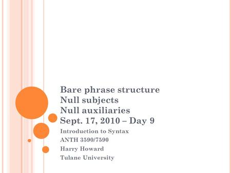Bare phrase structure Null subjects Null auxiliaries Sept. 17, 2010 – Day 9 Introduction to Syntax ANTH 3590/7590 Harry Howard Tulane University.
