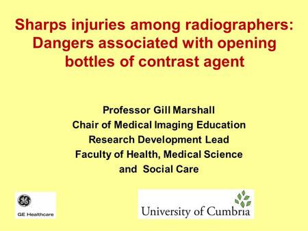 Sharps injuries among radiographers: Dangers associated with opening bottles of contrast agent Professor Gill Marshall Chair of Medical Imaging Education.