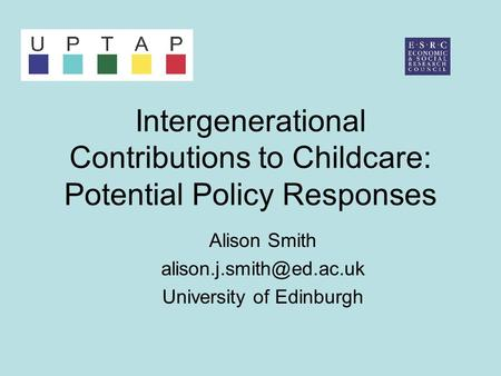 Intergenerational Contributions to Childcare: Potential Policy Responses Alison Smith University of Edinburgh.
