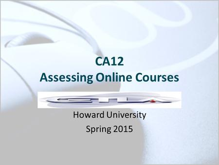 CA12 Assessing Online Courses Howard University Spring 2015.