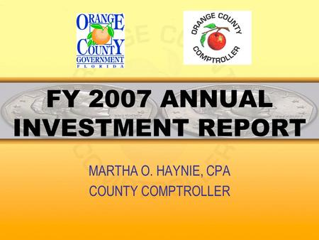 FY 2007 ANNUAL INVESTMENT REPORT MARTHA O. HAYNIE, CPA COUNTY COMPTROLLER.