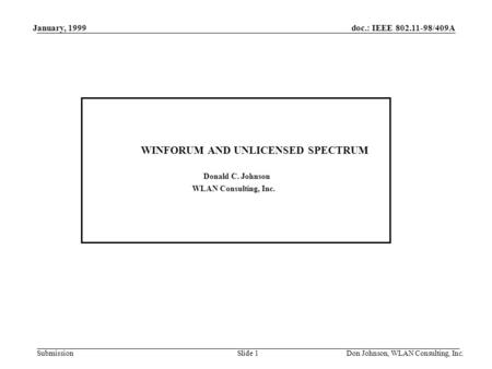 Doc.: IEEE 802.11-98/409A Submission January, 1999 Don Johnson, WLAN Consulting, Inc.Slide 1 WINFORUM AND UNLICENSED SPECTRUM Donald C. Johnson WLAN Consulting,