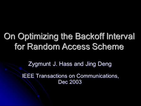 On Optimizing the Backoff Interval for Random Access Scheme Zygmunt J. Hass and Jing Deng IEEE Transactions on Communications, Dec 2003.