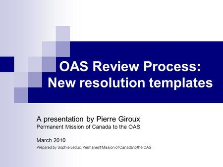 OAS Review Process: New resolution templates A presentation by Pierre Giroux Permanent Mission of Canada to the OAS March 2010 Prepared by Sophie Leduc,