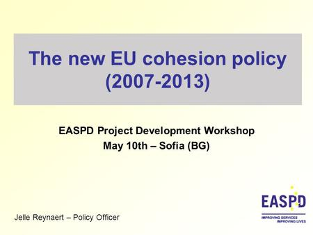 The new EU cohesion policy (2007-2013) EASPD Project Development Workshop May 10th – Sofia (BG) Jelle Reynaert – Policy Officer.