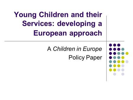 Young Children and their Services: developing a European approach A Children in Europe Policy Paper.