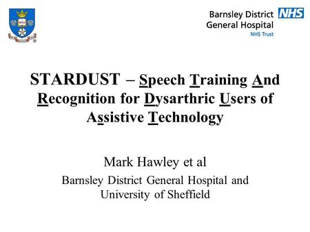 STARDUST – Speech Training And Recognition for Dysarthric Users of Assistive Technology Mark Hawley et al Barnsley District General Hospital and University.