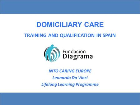 TRAINING AND QUALIFICATION IN SPAIN DOMICILIARY CARE INTO CARING EUROPE Leonardo Da Vinci Lifelong Learning Programme.