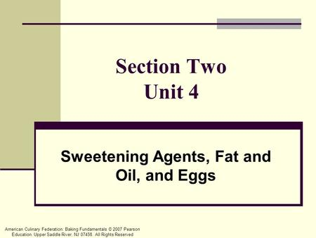 American Culinary Federation: Baking Fundamentals © 2007 Pearson Education. Upper Saddle River, NJ 07458. All Rights Reserved Section Two Unit 4 Sweetening.