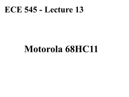 ECE 545 - Lecture 13 Motorola 68HC11. Resources 68HC11 E-series Reference Guide and if necessary 68HC11 E-series Technical Data 68HC11 Reference Manual.