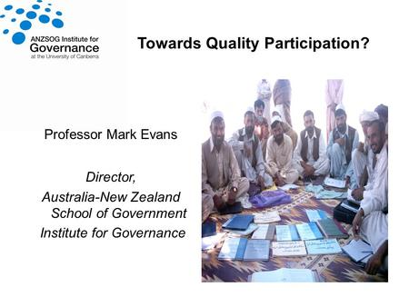 Towards Quality Participation? Professor Mark Evans Director, Australia-New Zealand School of Government Institute for Governance.