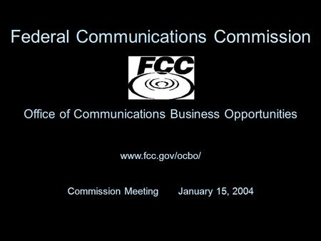 Office of Communications Business Opportunities www.fcc.gov/ocbo/ Commission Meeting January 15, 2004 Federal Communications Commission.