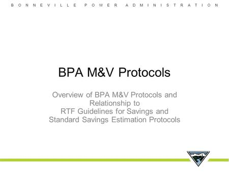 B O N N E V I L L E P O W E R A D M I N I S T R A T I O N BPA M&V Protocols Overview of BPA M&V Protocols and Relationship to RTF Guidelines for Savings.