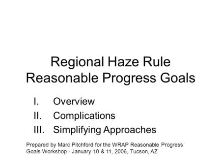 Regional Haze Rule Reasonable Progress Goals I.Overview II.Complications III.Simplifying Approaches Prepared by Marc Pitchford for the WRAP Reasonable.