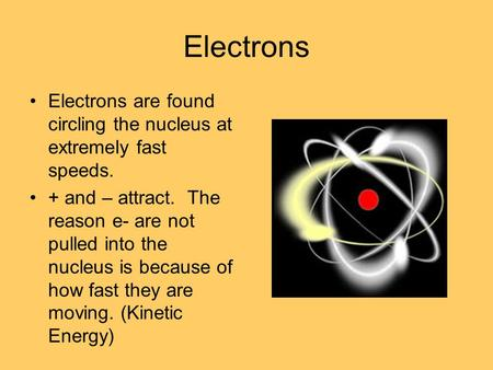 Electrons Electrons are found circling the nucleus at extremely fast speeds. + and – attract. The reason e- are not pulled into the nucleus is because.