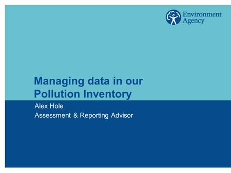 Managing data in our Pollution Inventory Alex Hole Assessment & Reporting Advisor.