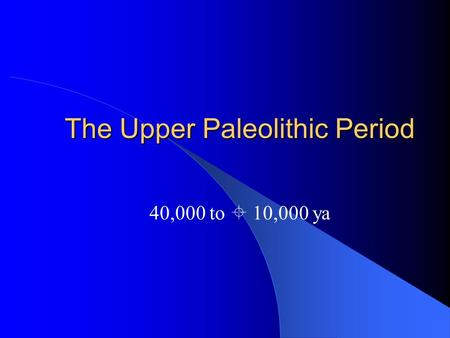 The Upper Paleolithic Period 40,000 to  10,000 ya.