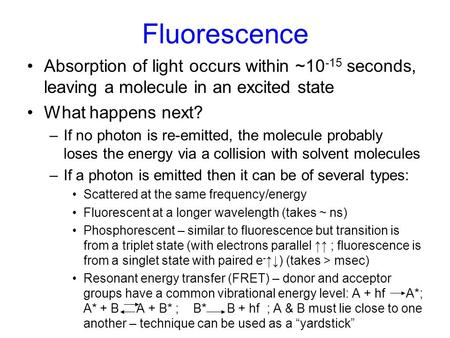 Fluorescence Absorption of light occurs within ~10 -15 seconds, leaving a molecule in an excited state What happens next? –If no photon is re-emitted,