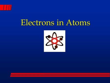 Electrons in Atoms. Models of the Atom Atoms are the smallest indivisible part of an element—who stated this? John Dalton (thanks to Democritus) The atom.