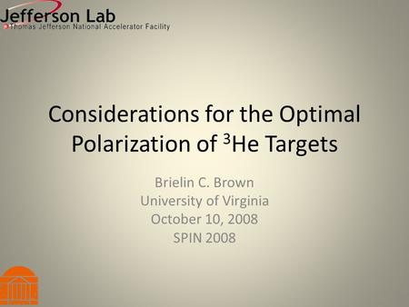 Considerations for the Optimal Polarization of 3 He Targets Brielin C. Brown University of Virginia October 10, 2008 SPIN 2008.