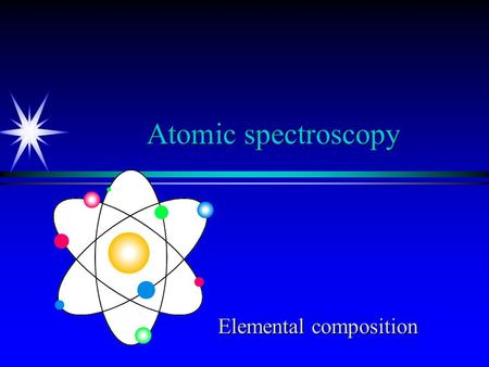Atomic spectroscopy Elemental composition Atoms have a number of excited energy levels accessible by visible-UV optical methods ä Must have atoms (break.