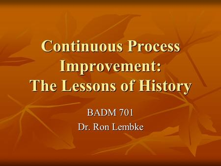 Continuous Process Improvement: The Lessons of History BADM 701 Dr. Ron Lembke.