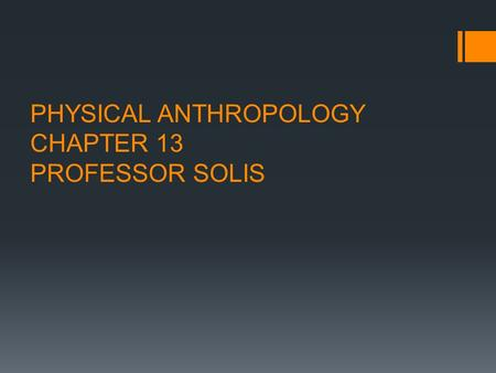 PHYSICAL ANTHROPOLOGY CHAPTER 13 PROFESSOR SOLIS.