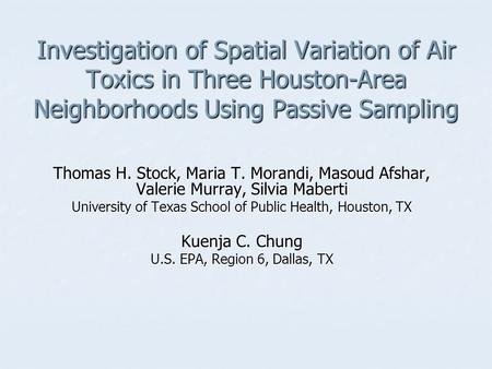Investigation of Spatial Variation of Air Toxics in Three Houston-Area Neighborhoods Using Passive Sampling Thomas H. Stock, Maria T. Morandi, Masoud Afshar,