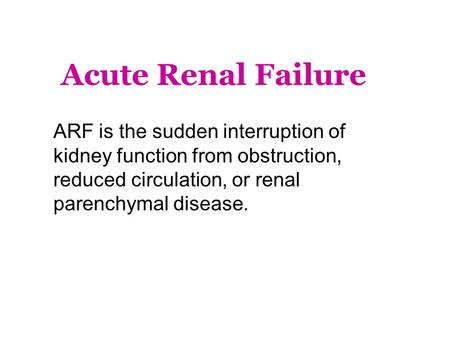 Acute Renal Failure ARF is the sudden interruption of kidney function from obstruction, reduced circulation, or renal parenchymal disease.