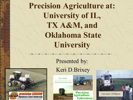 Precision Agriculture at: University of IL, TX A&M, and Oklahoma State University Presented by: Keri D.Brixey University Of Illinois.