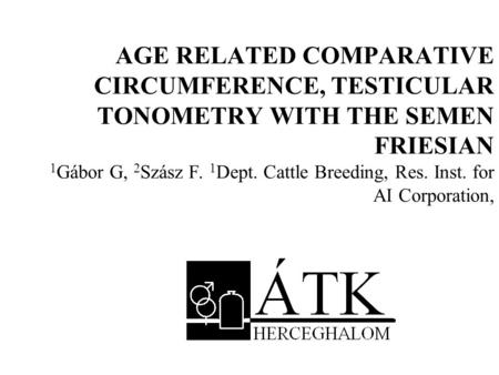 AGE RELATED COMPARATIVE CIRCUMFERENCE, TESTICULAR TONOMETRY WITH THE SEMEN FRIESIAN 1 Gábor G, 2 Szász F. 1 Dept. Cattle Breeding, Res. Inst. for AI Corporation,