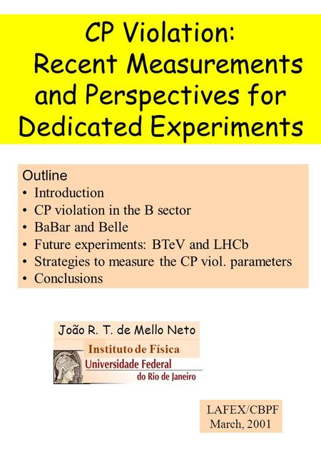 CP Violation: Recent Measurements and Perspectives for Dedicated Experiments LAFEX/CBPF March, 2001 Outline Introduction CP violation in the B sector BaBar.