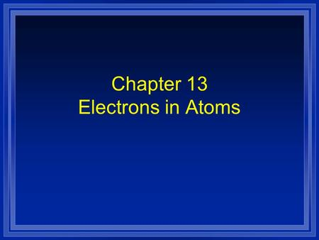 Chapter 13 Electrons in Atoms. Section 13.1 Models of the Atom l OBJECTIVES: - Summarize the development of atomic theory. - Explain the Quantum Mechanical.