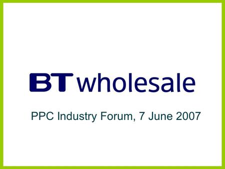 PPC Industry Forum, 7 June 2007. Managed Bandwidth Services BTW Products and Strategy Disclaimer BT has taken reasonable care to check that the information.