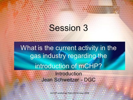 MCHP workshop Paris 29-30 may 2008 Session 3 What is the current activity in the gas industry regarding the introduction of mCHP? Introduction Jean Schweitzer.