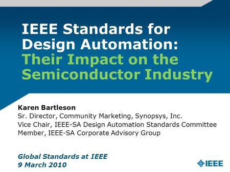 IEEE Standards for Design Automation: Their Impact on the Semiconductor Industry Karen Bartleson Sr. Director, Community Marketing, Synopsys, Inc. Vice.