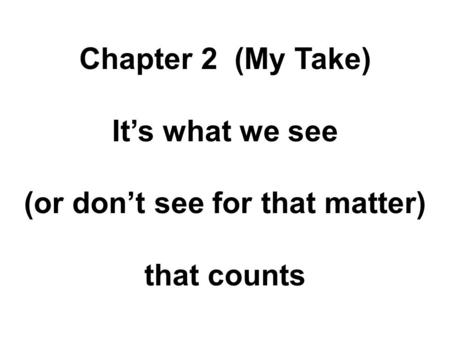 Chapter 2 (My Take) It's what we see (or don't see for that matter) that counts.