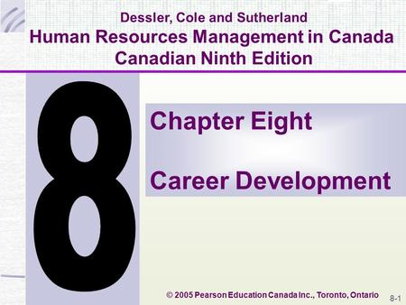 Dessler, Cole and Sutherland Human Resources Management in Canada Canadian Ninth Edition Chapter Eight Career Development © 2005 Pearson Education Canada.