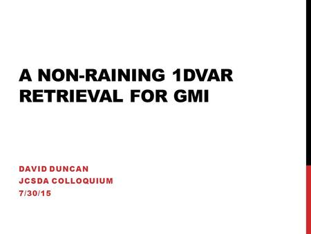 A NON-RAINING 1DVAR RETRIEVAL FOR GMI DAVID DUNCAN JCSDA COLLOQUIUM 7/30/15.
