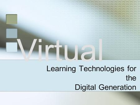 Virtual Learning Technologies for the Digital Generation.