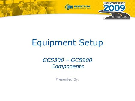 Equipment Setup GCS300 – GCS900 Components Presented By: