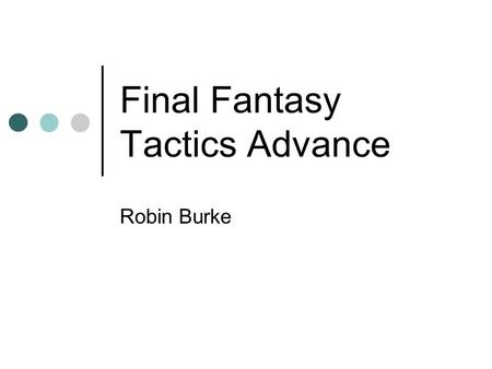 Final Fantasy Tactics Advance Robin Burke. Basic Facts Hand-held RPG-Strategy hybrid Final Fantasy cosmos diverse sentient races monsters magic.