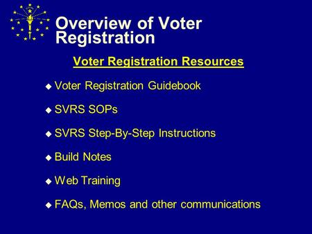 Overview of Voter Registration Voter Registration Resources  Voter Registration Guidebook  SVRS SOPs  SVRS Step-By-Step Instructions  Build Notes 